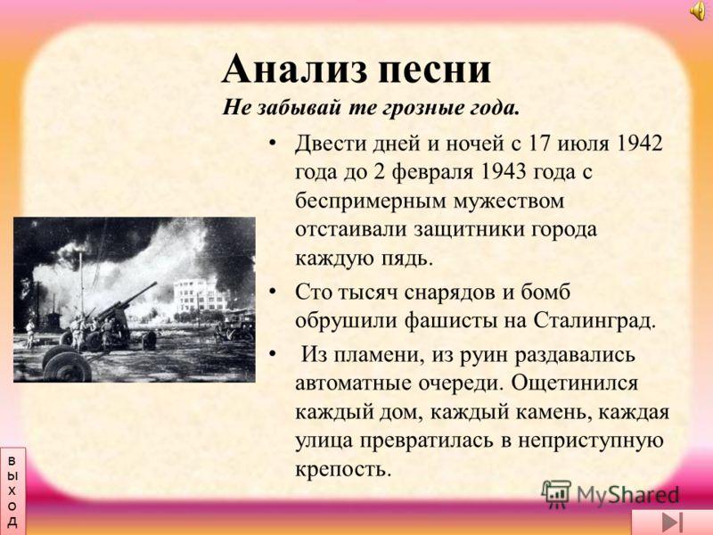 Анализ песни Двести дней и ночей с 17 июля 1942 года до 2 февраля 1943 года с беспримерным мужеством отстаивали защитники города каждую пядь. Сто тысяч снарядов и бомб обрушили фашисты на Сталинград. Из пламени, из руин раздавались автоматные очереди