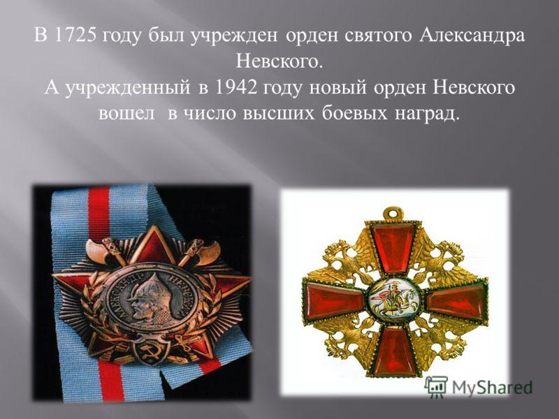 В 1725 году был учрежден орден святого Александра Невского. А учрежденный в 1942 году новый орден Невского вошел в число высших боевых наград.