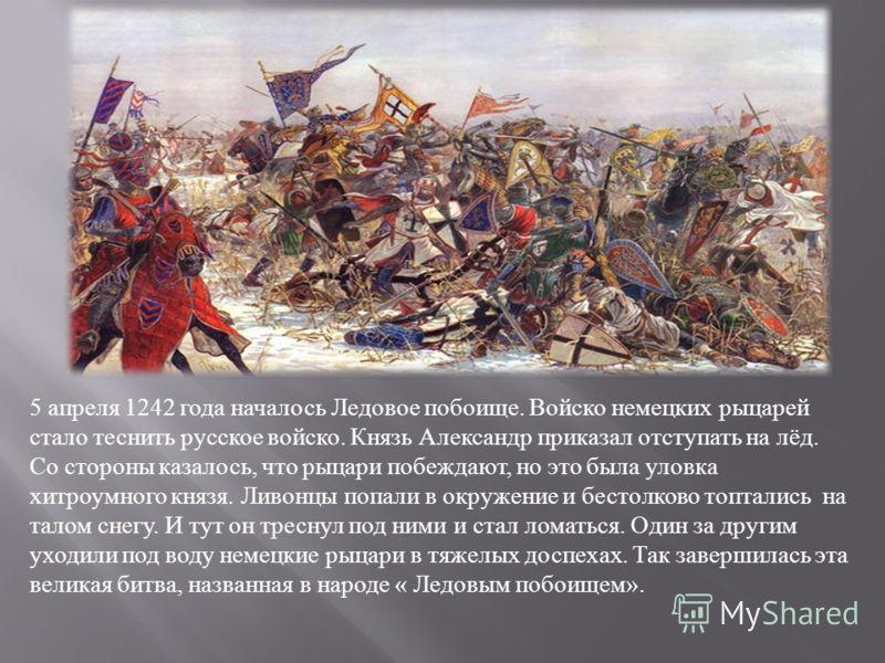 5 апреля 1242 года началось Ледовое побоище. Войско немецких рыцарей стало теснить русское войско. Князь Александр приказал отступать на лёд. Со стороны казалось, что рыцари побеждают, но это была уловка хитроумного князя. Ливонцы попали в окружение