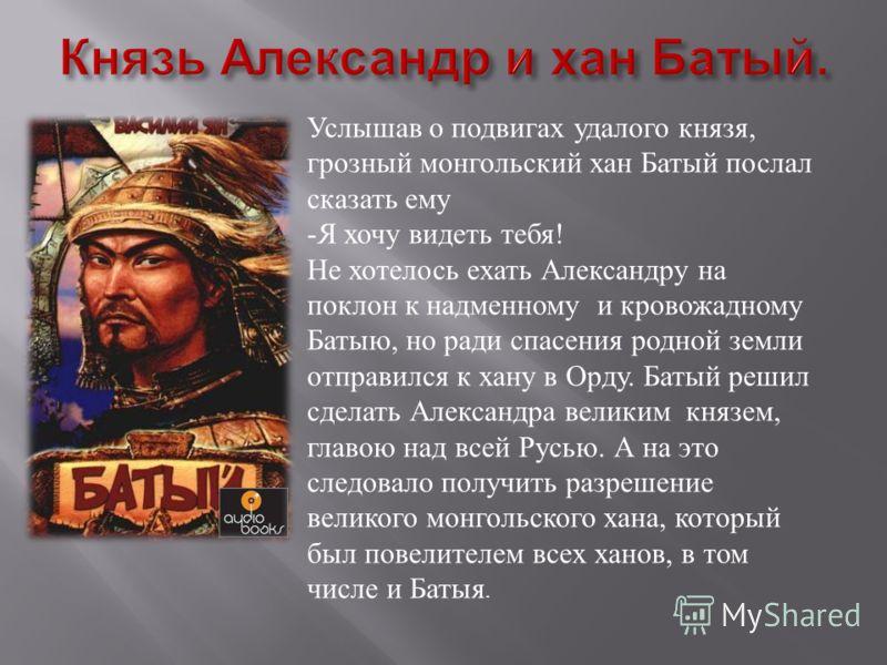 Услышав о подвигах удалого князя, грозный монгольский хан Батый послал сказать ему -Я хочу видеть тебя! Не хотелось ехать Александру на поклон к надменному и кровожадному Батыю, но ради спасения родной земли отправился к хану в Орду. Батый решил сдел