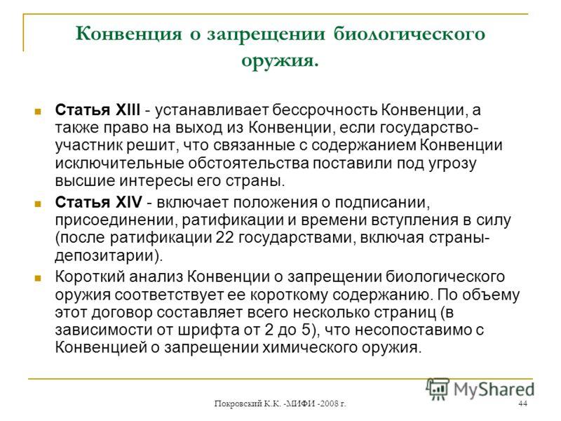 Покровский К.К. -МИФИ -2008 г. 44 Конвенция о запрещении биологического оружия. Статья XIII - устанавливает бессрочность Конвенции, а также право на выход из Конвенции, если государство- участник решит, что связанные с содержанием Конвенции исключите