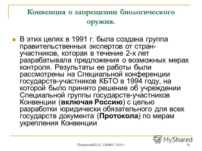 Покровский К.К. -МИФИ -2008 г. 46 Конвенция о запрещении биологического оружия. В этих целях в 1991 г. была создана группа правительственных экспертов от стран- участников, которая в течение 2-х лет разрабатывала предложения о возможных мерах контрол