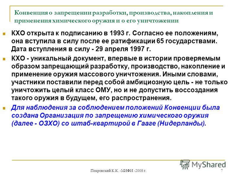 Конвенция о запрещении разработки, производства, накопления и применения химического оружия и о его уничтожении КХО открыта к подписанию в 1993 г. Согласно ее положениям, она вступила в силу после ее ратификации 65 государствами. Дата вступления в си