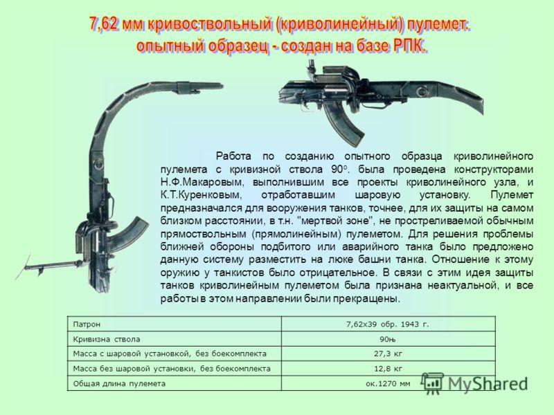 Патрон7,62х39 обр. 1943 г. Кривизна ствола90њ Масса с шаровой установкой, без боекомплекта27,3 кг Масса без шаровой установки, без боекомплекта12,8 кг Общая длина пулеметаок.1270 мм Работа по созданию опытного образца криволинейного пулемета с кривиз