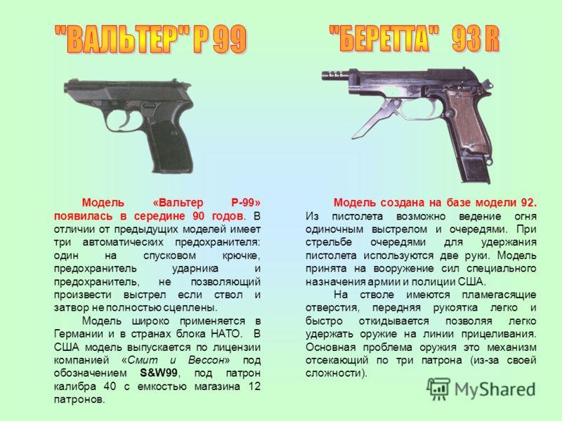 Модель «Вальтер Р-99» появилась в середине 90 годов. В отличии от предыдущих моделей имеет три автоматических предохранителя: один на спусковом крючке, предохранитель ударника и предохранитель, не позволяющий произвести выстрел если ствол и затвор не