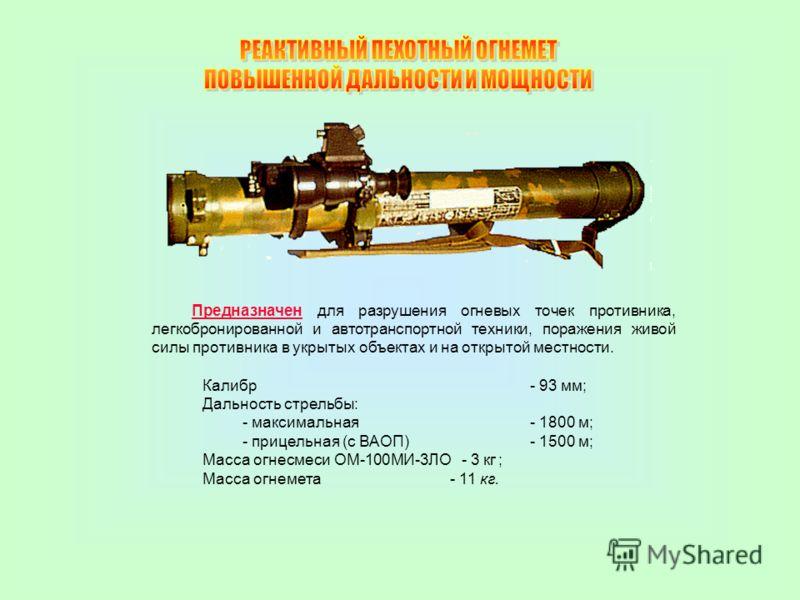Калибр - 93 мм; Дальность стрельбы: - максимальная - 1800 м; - прицельная (с ВАОП) - 1500 м; Масса огнесмеси ОМ-100МИ-3ЛО - 3 кг ; Масса огнемета - 11 кг. Предназначен для разрушения огневых точек противника, легкобронированной и автотранспортной тех