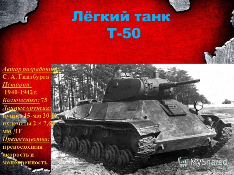 Лёгкий танк Т-50 Автор разработки: С. А. Гинзбурга История: 1940-1942 г. Количество: 75 Данные оружия: пушка 45-мм 20-К., пулеметы 2 × 7,62- мм ДТ Преимущества: превосходная скорость и манёвренность