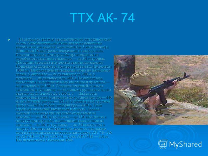 2. Назначение и боевые свойства 5.45 4АК-7. Автомат Калашникова является индивидуальным оружием, а 5,45-мм ручной пулемет Калашникова является оружием стрелкового отделения. Они предназначены для уничтожения живой силы и поражения огневых средств