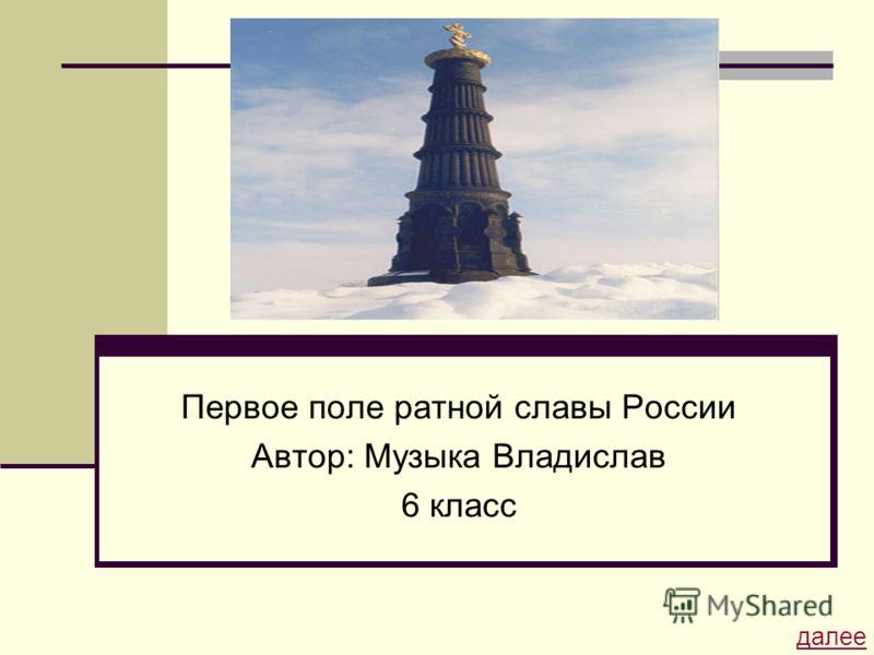 Первое поле ратной славы России Автор: Музыка Владислав 6 класс далее