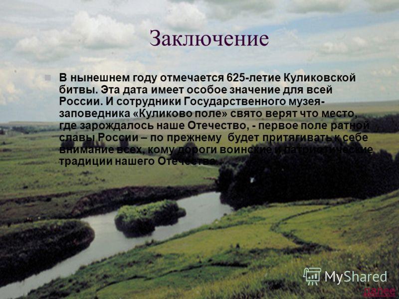 Заключение В нынешнем году отмечается 625-летие Куликовской битвы. Эта дата имеет особое значение для всей России. И сотрудники Государственного музея- заповедника «Куликово поле» свято верят что место, где зарождалось наше Отечество, - первое поле р