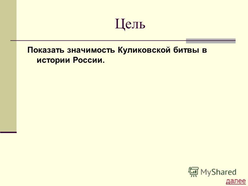 Цель Показать значимость Куликовской битвы в истории России. далее