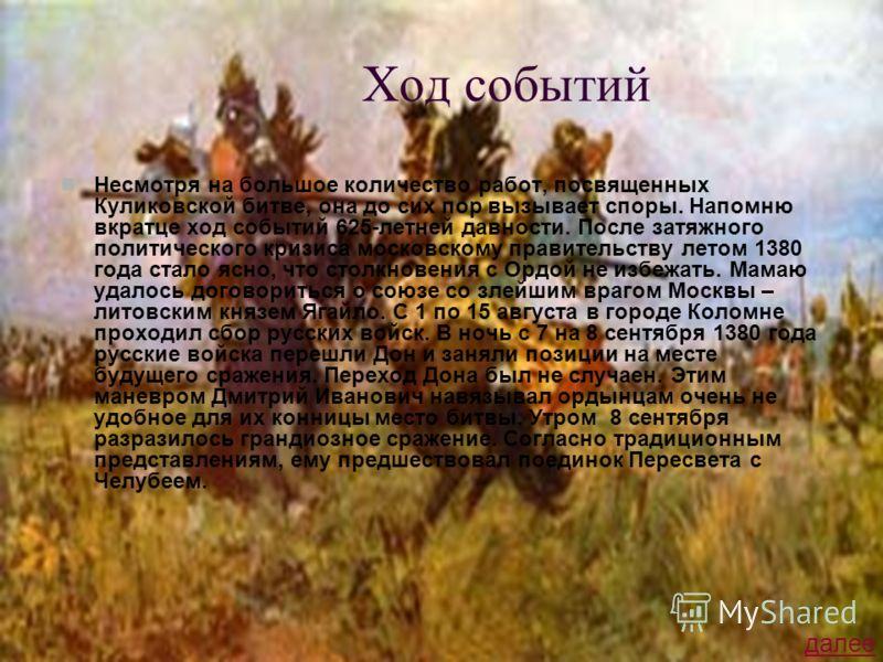 Ход событий Несмотря на большое количество работ, посвященных Куликовской битве, она до сих пор вызывает споры. Напомню вкратце ход событий 625-летней давности. После затяжного политического кризиса московскому правительству летом 1380 года стало ясн