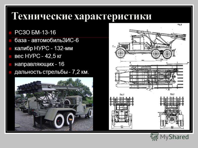 РСЗО БМ-13-16 база - автомобильЗИС-6 калибр НУРС - 132-мм вес НУРС - 42,5 кг направляющих - 16 дальность стрельбы - 7,2 км.