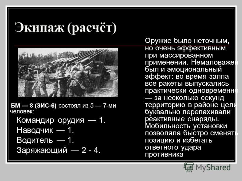 БМ 8 (ЗИС-6) состоял из 5 7-ми человек: Командир орудия 1. Наводчик 1. Водитель 1. Заряжающий 2 - 4. Оружие было неточным, но очень эффективным при массированном применении. Немаловажен был и эмоциональный эффект: во время залпа все ракеты выпускалис