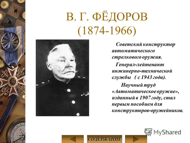 В. Г. ФЁДОРОВ (1874-1966) Советский конструктор автоматического стрелкового оружия. Генерал-лейтенант инжинерно-технической службы ( с 1943 года). Научный труд «Автоматическое оружие», изданный в 1907 году, стал первым пособием для конструкторов-оруж