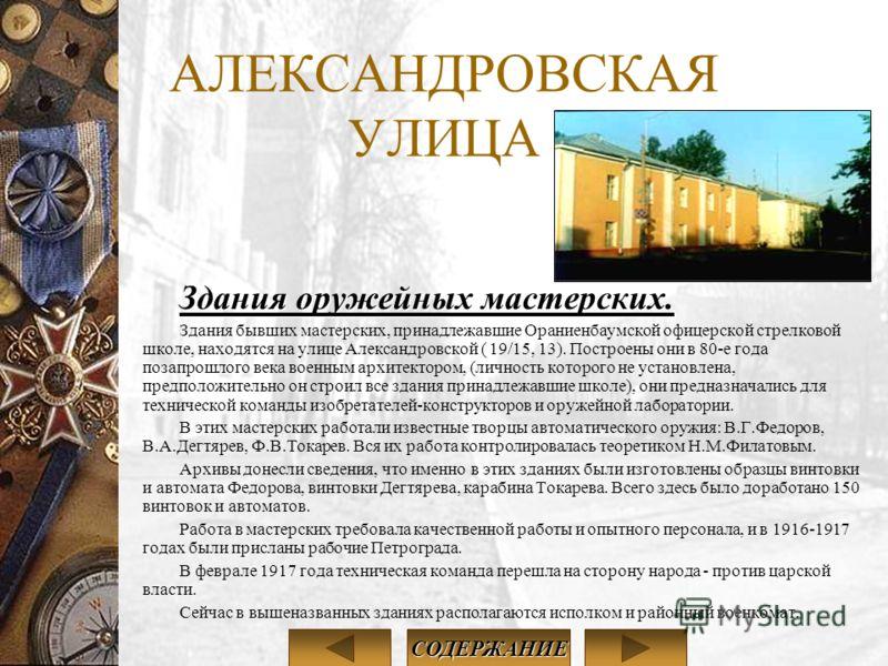 АЛЕКСАНДРОВСКАЯ УЛИЦА Здания оружейных мастерских. Здания бывших мастерских, принадлежавшие Ораниенбаумской офицерской стрелковой школе, находятся на улице Александровской ( 19/15, 13). Построены они в 80-е года позапрошлого века военным архитектором