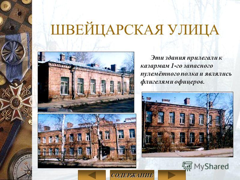 ШВЕЙЦАРСКАЯ УЛИЦА Эти здания прилегали к казармам 1-го запасного пулемётного полка и являлись флигелями офицеров. СОДЕРЖАНИЕ
