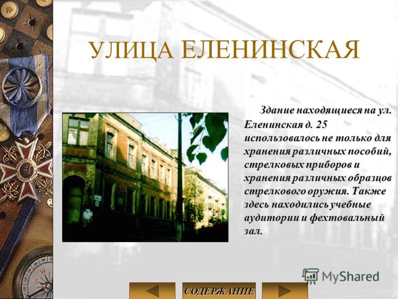 УЛИЦА ЕЛЕНИНСКАЯ Здание находящиеся на ул. Еленинская д. 25 использовалось не только для хранения различных пособий, стрелковых приборов и хранения различных образцов стрелкового оружия. Также здесь находились учебные аудитории и фехтовальный зал. СО