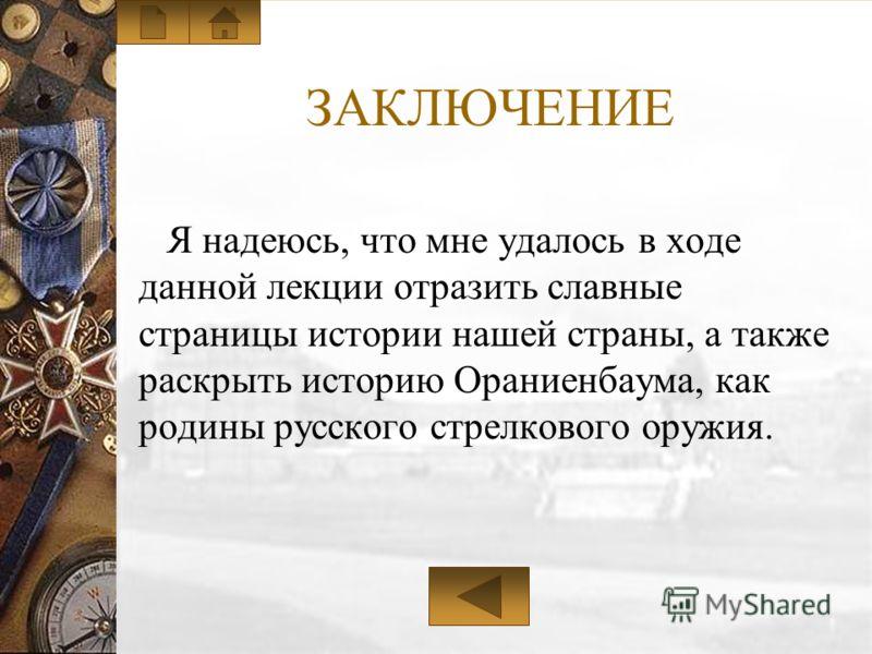 ЗАКЛЮЧЕНИЕ Я надеюсь, что мне удалось в ходе данной лекции отразить славные страницы истории нашей страны, а также раскрыть историю Ораниенбаума, как родины русского стрелкового оружия.