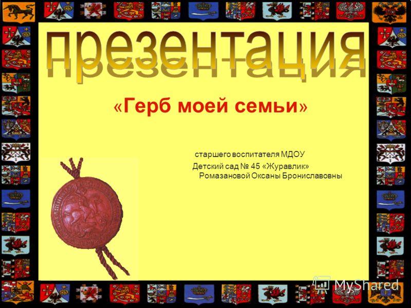 « Герб моей семьи » старшего воспитателя МДОУ Детский сад 45 «Журавлик» Ромазановой Оксаны Брониславовны