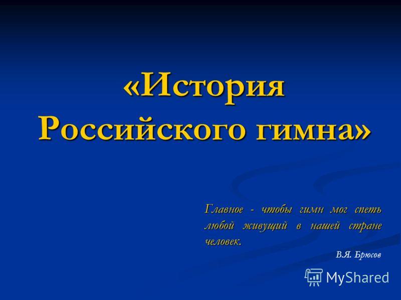 «История Российского гимна» Главное - чтобы гимн мог спеть любой живущий в нашей стране человек. В.Я. Брюсов