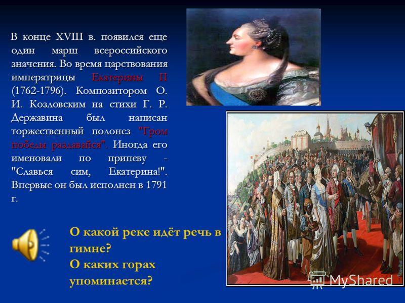В конце XVIII в. появился еще один марш всероссийского значения. Во время царствования императрицы Екатерины II (1762-1796). Композитором О. И. Козловским на стихи Г. Р. Державина был написан торжественный полонез
