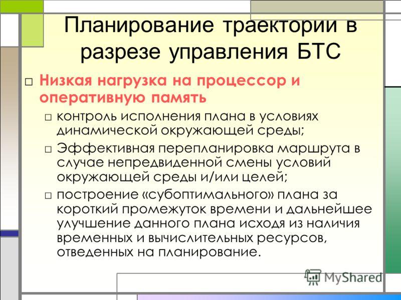 Планирование траектории в разрезе управления БТС Низкая нагрузка на процессор и оперативную память контроль исполнения плана в условиях динамической окружающей среды; Эффективная перепланировка маршрута в случае непредвиденной смены условий окружающе