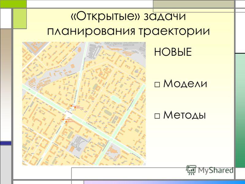 «Открытые» задачи планирования траектории НОВЫЕ Модели Методы