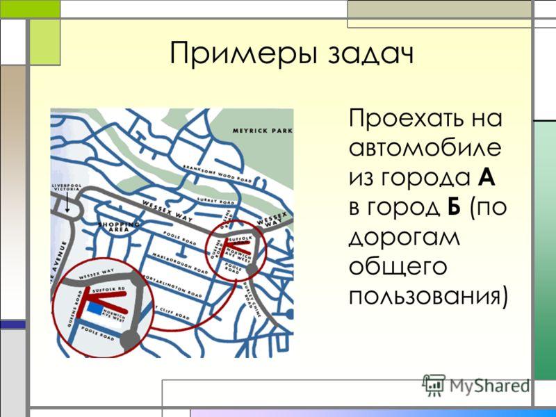 Примеры задач Проехать на автомобиле из города А в город Б (по дорогам общего пользования)