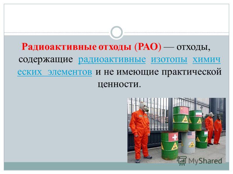 Радиоактивные отходы (РАО) отходы, содержащие радиоактивные изотопы химич еских элементов и не имеющие практической ценности.радиоактивныеизотопыхимич еских элементов