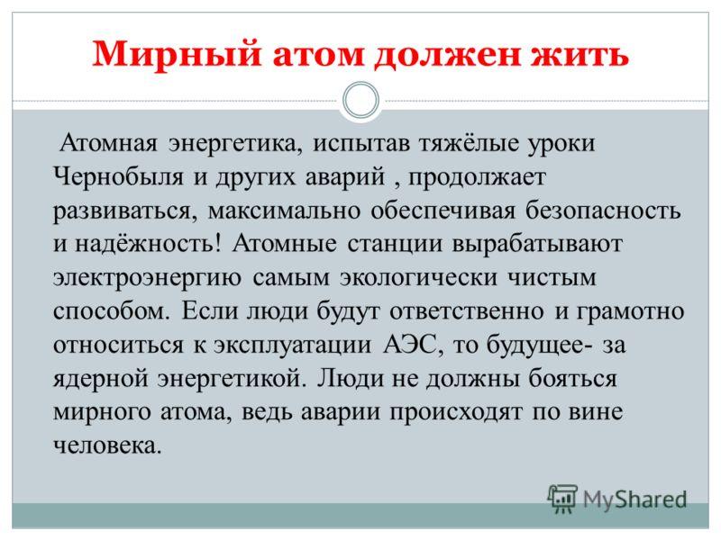 Мирный атом должен жить Атомная энергетика, испытав тяжёлые уроки Чернобыля и других аварий, продолжает развиваться, максимально обеспечивая безопасность и надёжность! Атомные станции вырабатывают электроэнергию самым экологически чистым способом. Ес