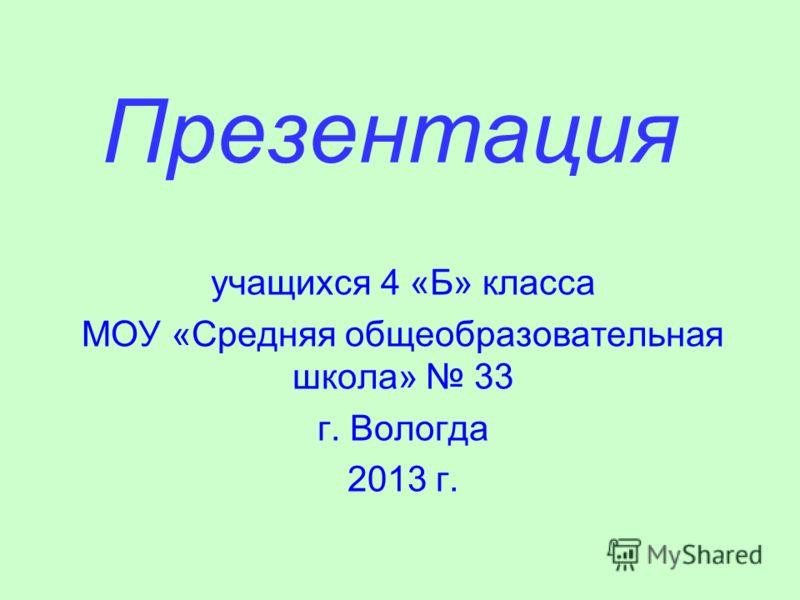 Презентация учащихся 4 «Б» класса МОУ «Средняя общеобразовательная школа» 33 г. Вологда 2013 г.