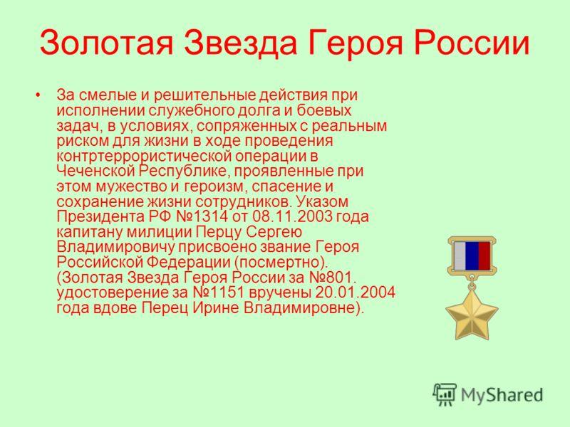 Золотая Звезда Героя России За смелые и решительные действия при исполнении служебного долга и боевых задач, в условиях, сопряженных с реальным риском для жизни в ходе проведения контртеррористической операции в Чеченской Республике, проявленные при