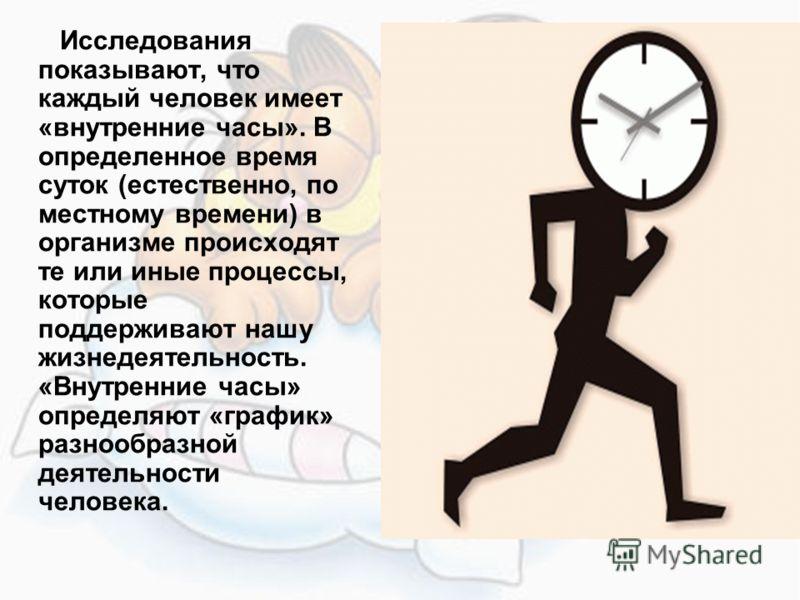 Исследования показывают, что каждый человек имеет «внутренние часы». В определенное время суток (естественно, по местному времени) в организме происходят те или иные процессы, которые поддерживают нашу жизнедеятельность. «Внутренние часы» определяют