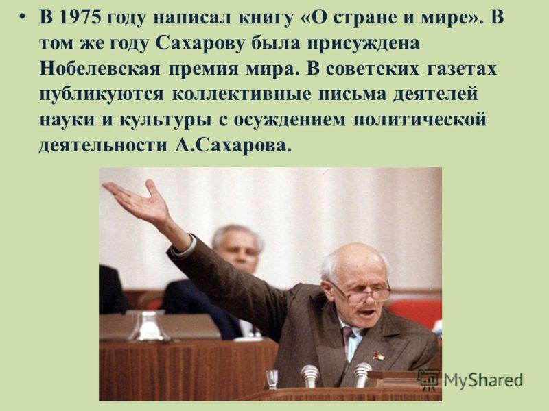 В 1975 году написал книгу «О стране и мире». В том же году Сахарову была присуждена Нобелевская премия мира. В советских газетах публикуются коллективные письма деятелей науки и культуры с осуждением политической деятельности А.Сахарова.