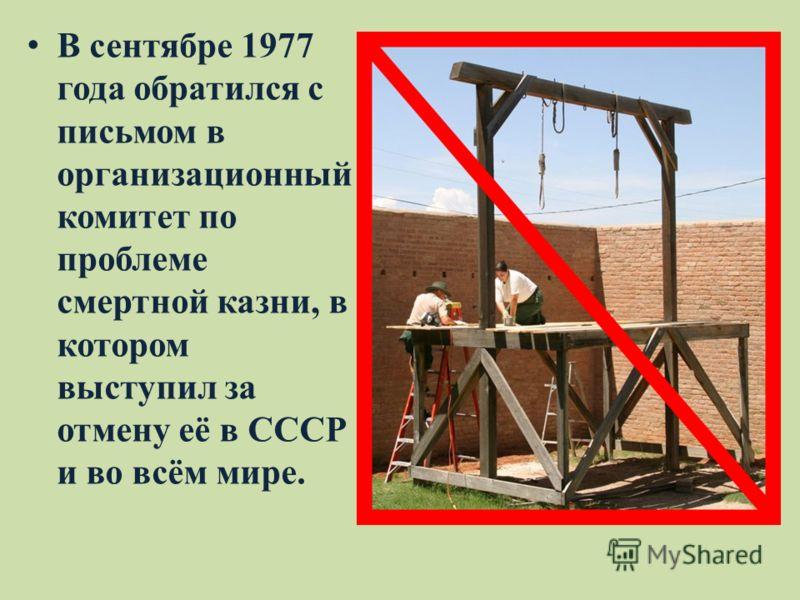 В сентябре 1977 года обратился с письмом в организационный комитет по проблеме смертной казни, в котором выступил за отмену её в СССР и во всём мире.
