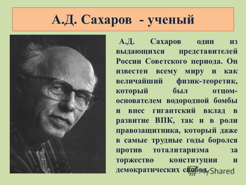 А.Д. Сахаров - ученый А.Д. Сахаров один из выдающихся представителей России Советского периода. Он известен всему миру и как величайший физик-теоретик, который был отцом- основателем водородной бомбы и внес гигантский вклад в развитие ВПК, так и в ро