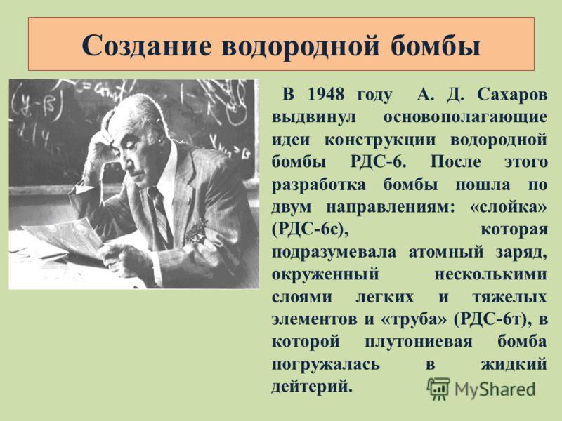 В 1948 году А. Д. Сахаров выдвинул основополагающие идеи конструкции водородной бомбы РДС-6. После этого разработка бомбы пошла по двум направлениям: «слойка» (РДС-6с), которая подразумевала атомный заряд, окруженный несколькими слоями легких и тяжел
