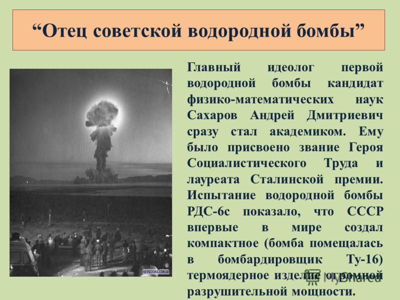 Главный идеолог первой водородной бомбы кандидат физико-математических наук Сахаров Андрей Дмитриевич сразу стал академиком. Ему было присвоено звание Героя Социалистического Труда и лауреата Сталинской премии. Испытание водородной бомбы РДС-6с показ