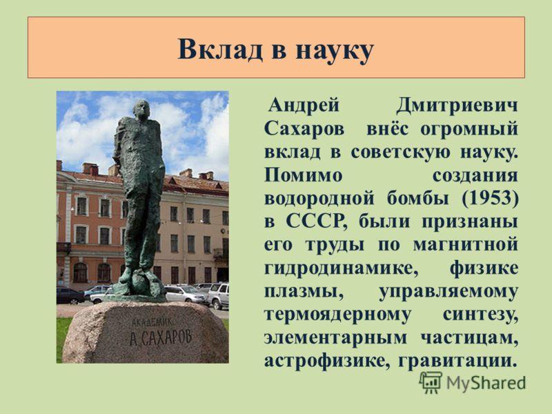 Андрей Дмитриевич Сахаров внёс огромный вклад в советскую науку. Помимо создания водородной бомбы (1953) в СССР, были признаны его труды по магнитной гидродинамике, физике плазмы, управляемому термоядерному синтезу, элементарным частицам, астрофизике