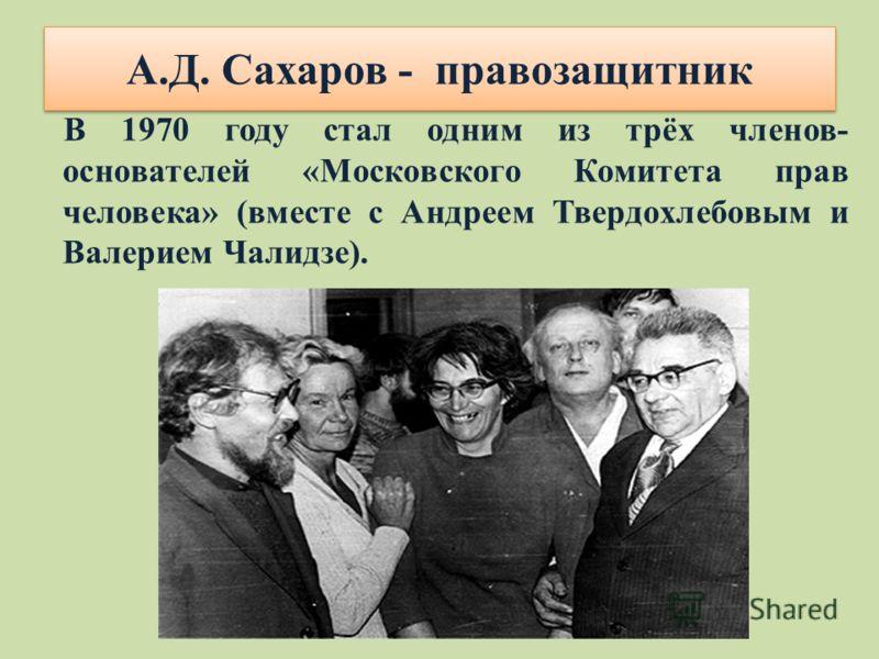 В 1970 году стал одним из трёх членов- основателей «Московского Комитета прав человека» (вместе с Андреем Твердохлебовым и Валерием Чалидзе). А.Д. Сахаров - правозащитник