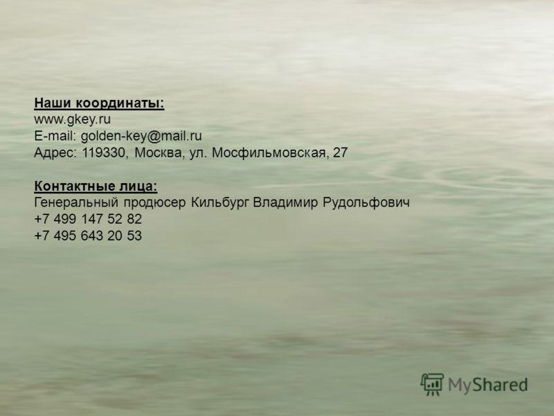 Наши координаты: www.gkey.ru E-mail: golden-key@mail.ru Адрес: 119330, Москва, ул. Мосфильмовская, 27 Контактные лица: Генеральный продюсер Кильбург Владимир Рудольфович +7 499 147 52 82 +7 495 643 20 53