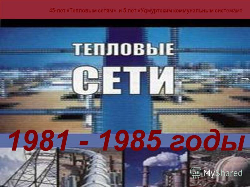 45-лет «Тепловым сетям» и 5 лет «Удмуртским коммунальным системам» 1981 - 185 годы 1981 - 1985 годы