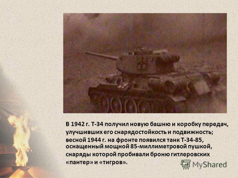 В 1942 г. Т-34 получил новую башню и коробку передач, улучшивших его снарядостойкость и подвижность; весной 1944 г. на фронте появился танк Т-34-85, оснащенный мощной 85-миллиметровой пушкой, снаряды которой пробивали броню гитлеровских «пантер» и «т