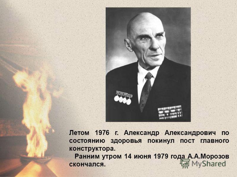 Летом 1976 г. Александр Александрович по состоянию здоровья покинул пост главного конструктора. Ранним утром 14 июня 1979 года А.А.Морозов скончался.