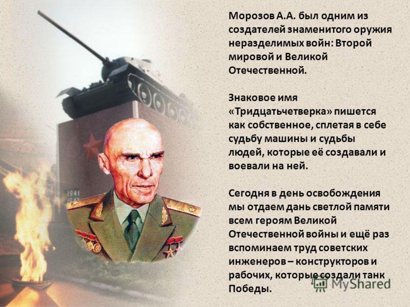 Морозов А.А. был одним из создателей знаменитого оружия неразделимых войн: Второй мировой и Великой Отечественной. Знаковое имя «Тридцатьчетверка» пишется как собственное, сплетая в себе судьбу машины и судьбы людей, которые её создавали и воевали на