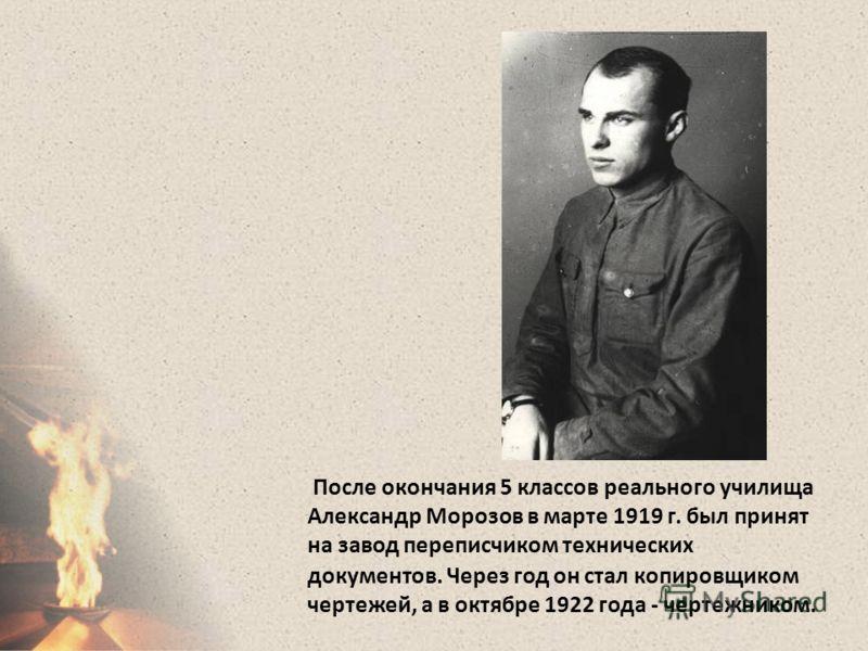 После окончания 5 классов реального училища Александр Морозов в марте 1919 г. был принят на завод переписчиком технических документов. Через год он стал копировщиком чертежей, а в октябре 1922 года - чертежником.
