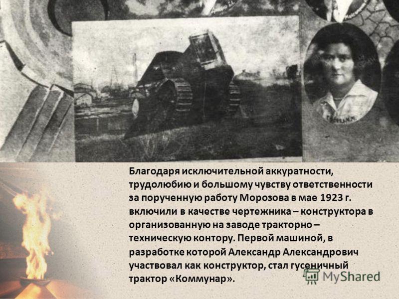 Благодаря исключительной аккуратности, трудолюбию и большому чувству ответственности за порученную работу Морозова в мае 1923 г. включили в качестве чертежника – конструктора в организованную на заводе тракторно – техническую контору. Первой машиной,