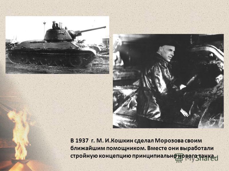 В 1937 г. М. И.Кошкин сделал Морозова своим ближайшим помощником. Вместе они выработали стройную концепцию принципиально нового танка.