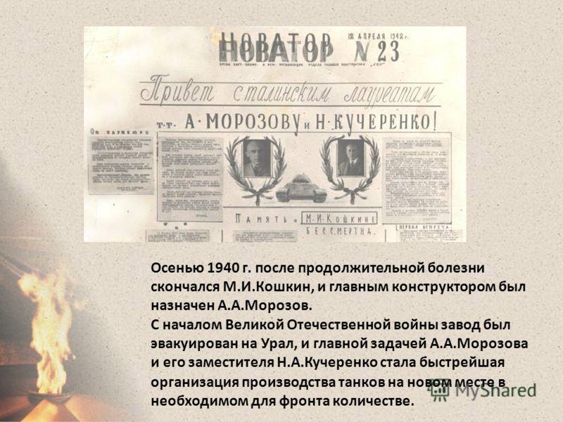 Осенью 1940 г. после продолжительной болезни скончался М.И.Кошкин, и главным конструктором был назначен А.А.Морозов. С началом Великой Отечественной войны завод был эвакуирован на Урал, и главной задачей А.А.Морозова и его заместителя Н.А.Кучеренко с